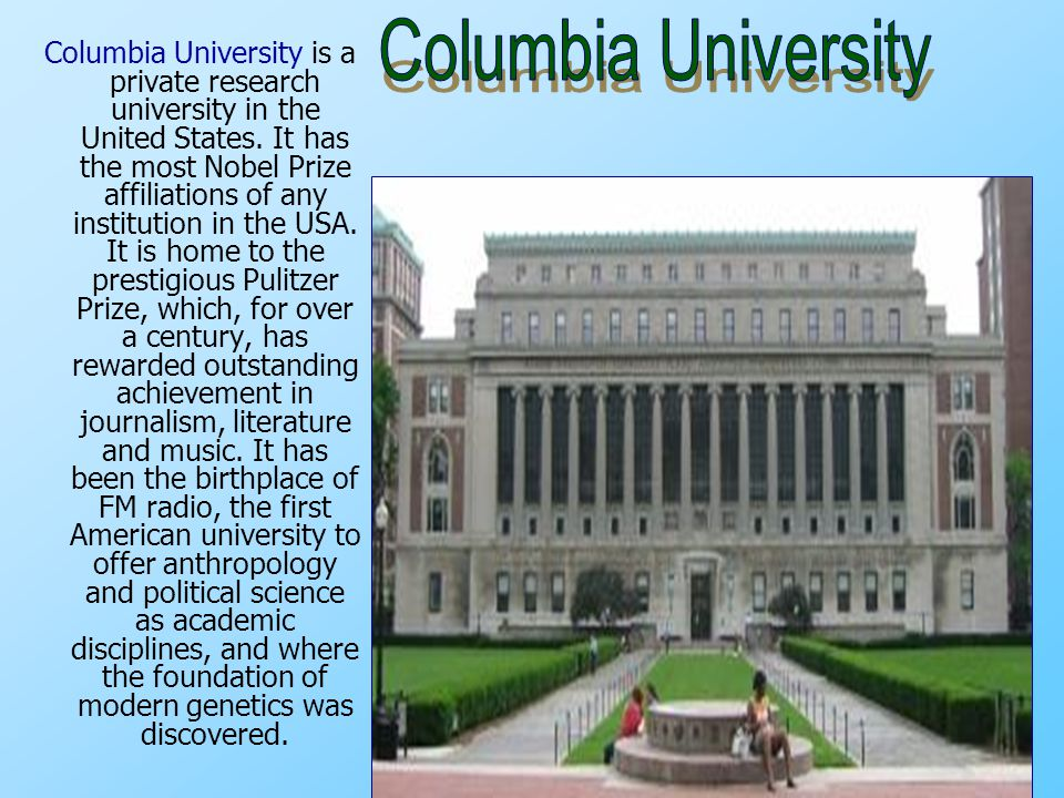 Columbia University is a private research university in the United States. It has the most Nobel Prize affiliations of any institution in the USA. It