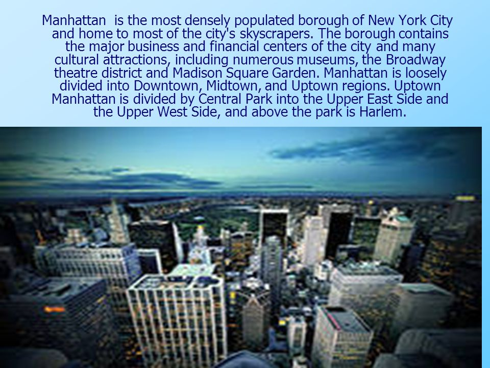Manhattan is the most densely populated borough of New York City and home to most of the city's skyscrapers. The borough contains the major business a