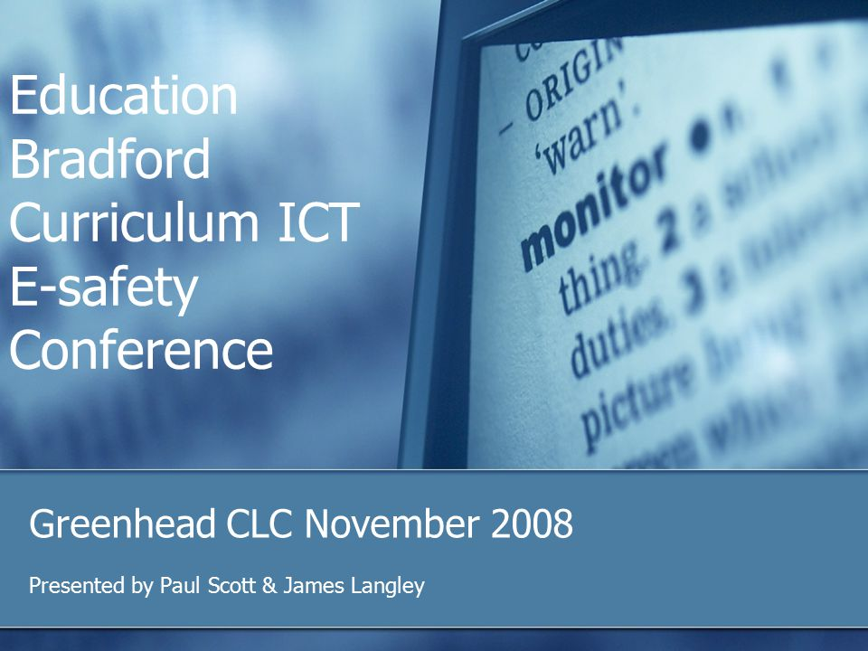 Education Bradford Curriculum ICT E-safety Conference Greenhead CLC November 2008 Presented by Paul Scott & James Langley