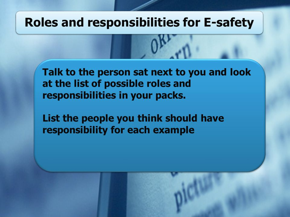 Roles and responsibilities for E-safety Talk to the person sat next to you and look at the list of possible roles and responsibilities in your packs.