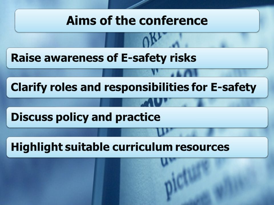 Raise awareness of E-safety risksClarify roles and responsibilities for E-safetyDiscuss policy and practiceHighlight suitable curriculum resources Aims of the conference