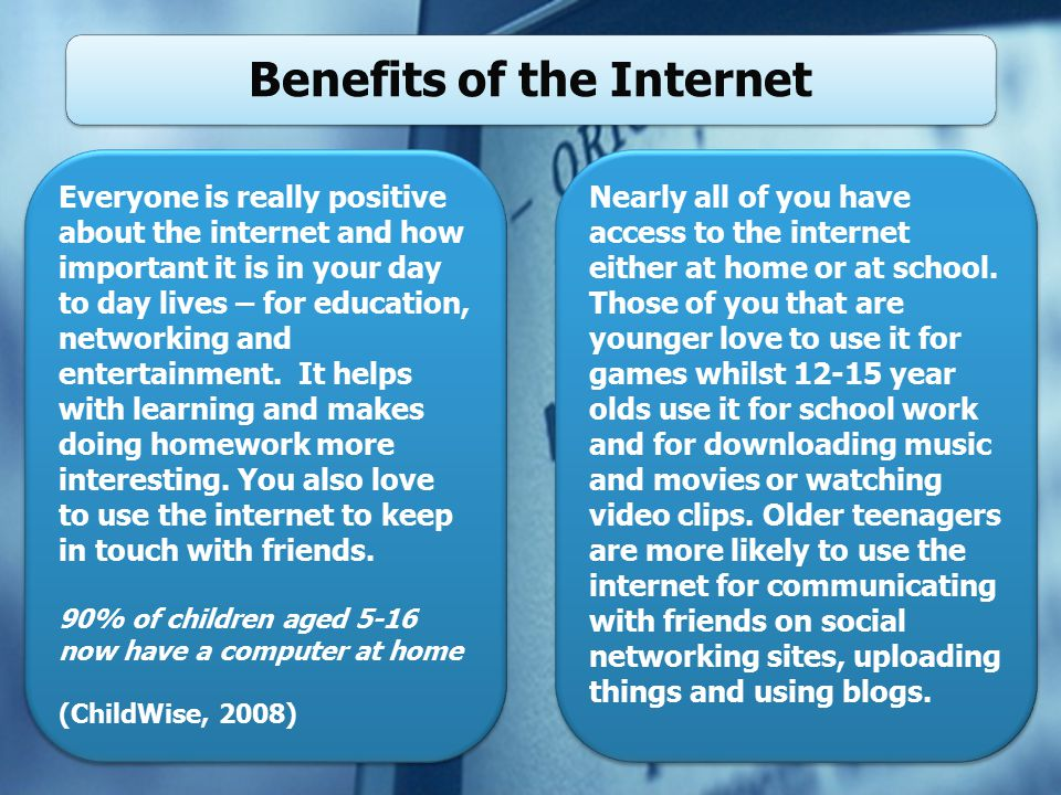 Benefits of the Internet Everyone is really positive about the internet and how important it is in your day to day lives – for education, networking and entertainment.