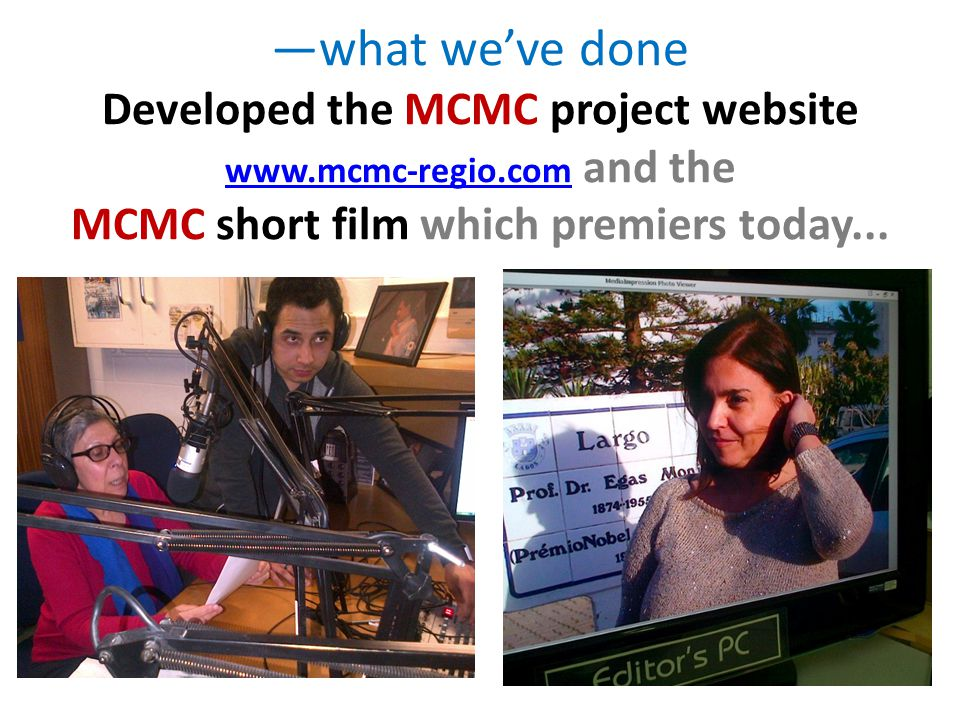 —what we've done Developed the MCMC project website www.mcmc-regio.com and the MCMC short film which premiers today... www.mcmc-regio.com