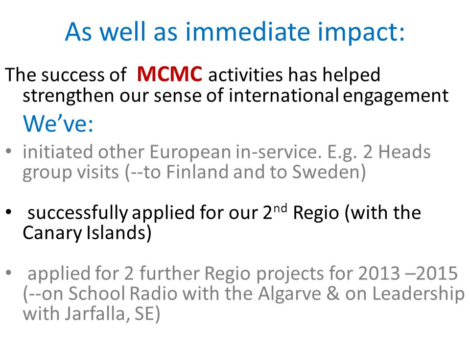 As well as immediate impact: The success of MCMC activities has helped strengthen our sense of international engagement We've: initiated other Europea
