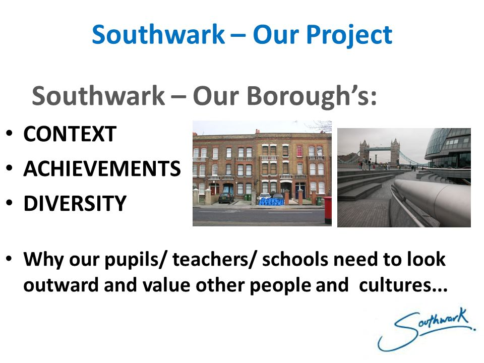 Southwark – Our Project Southwark – Our Borough's: CONTEXT ACHIEVEMENTS DIVERSITY Why our pupils/ teachers/ schools need to look outward and value oth