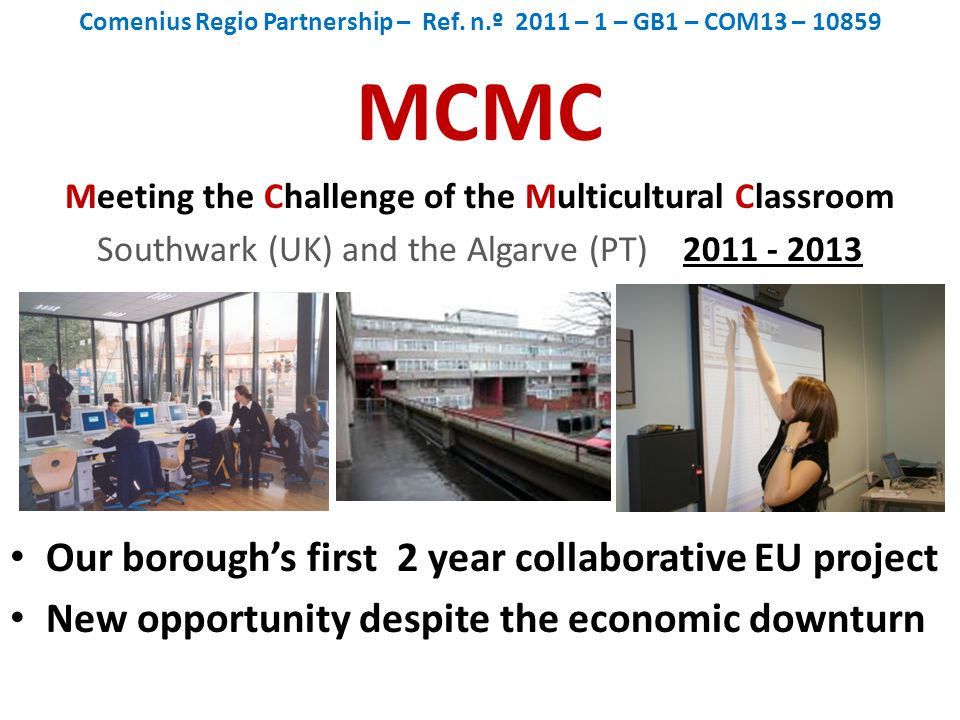 Comenius Regio Partnership – Ref. n.º 2011 – 1 – GB1 – COM13 – 10859 MCMC Meeting the Challenge of the Multicultural Classroom Southwark (UK) and the