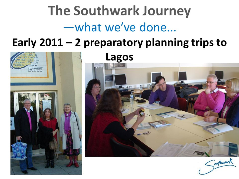 The Southwark Journey —what we've done... Early 2011 – 2 preparatory planning trips to Lagos