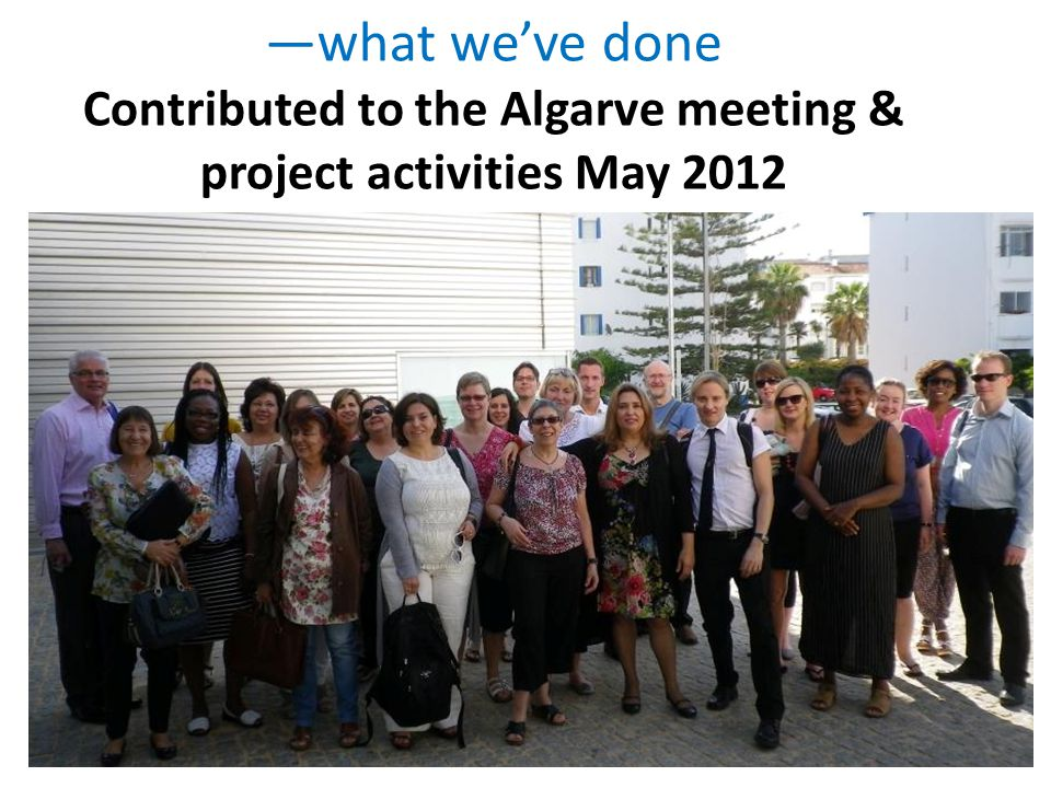 —what we've done Contributed to the Algarve meeting & project activities May 2012