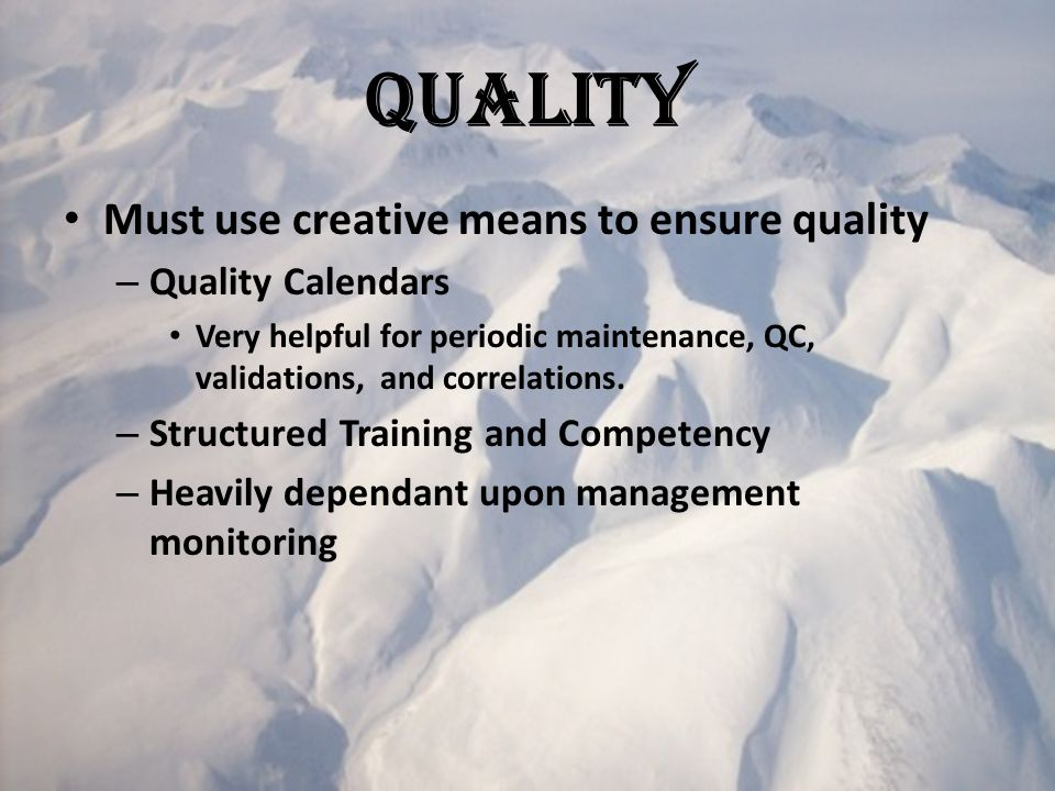 Quality Must use creative means to ensure quality – Quality Calendars Very helpful for periodic maintenance, QC, validations, and correlations.