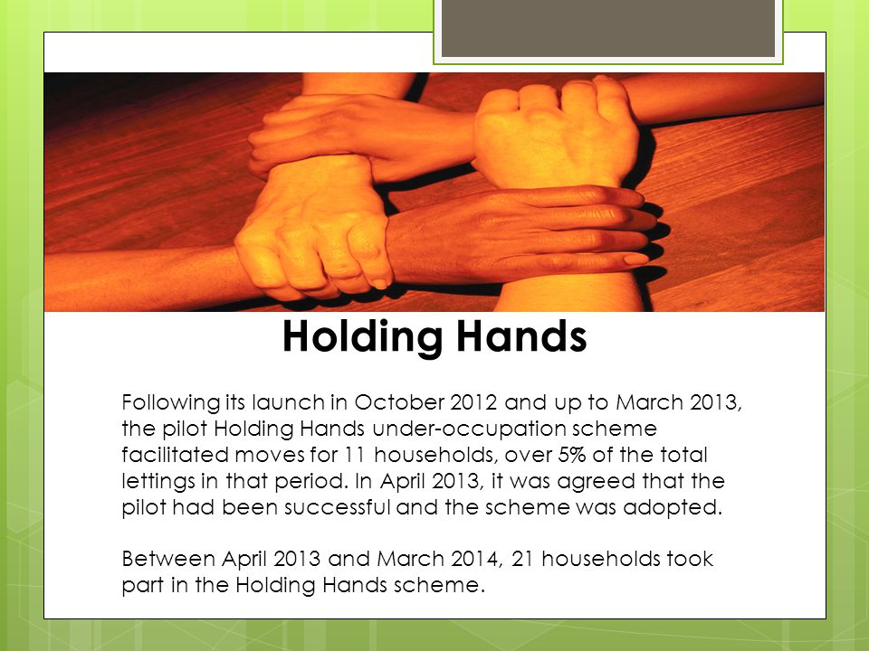 Holding Hands Following its launch in October 2012 and up to March 2013, the pilot Holding Hands under-occupation scheme facilitated moves for 11 households, over 5% of the total lettings in that period.
