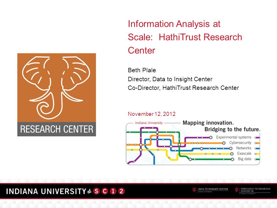 Information Analysis at Scale: HathiTrust Research Center Beth Plale Director, Data to Insight Center Co-Director, HathiTrust Research Center November 12, 2012