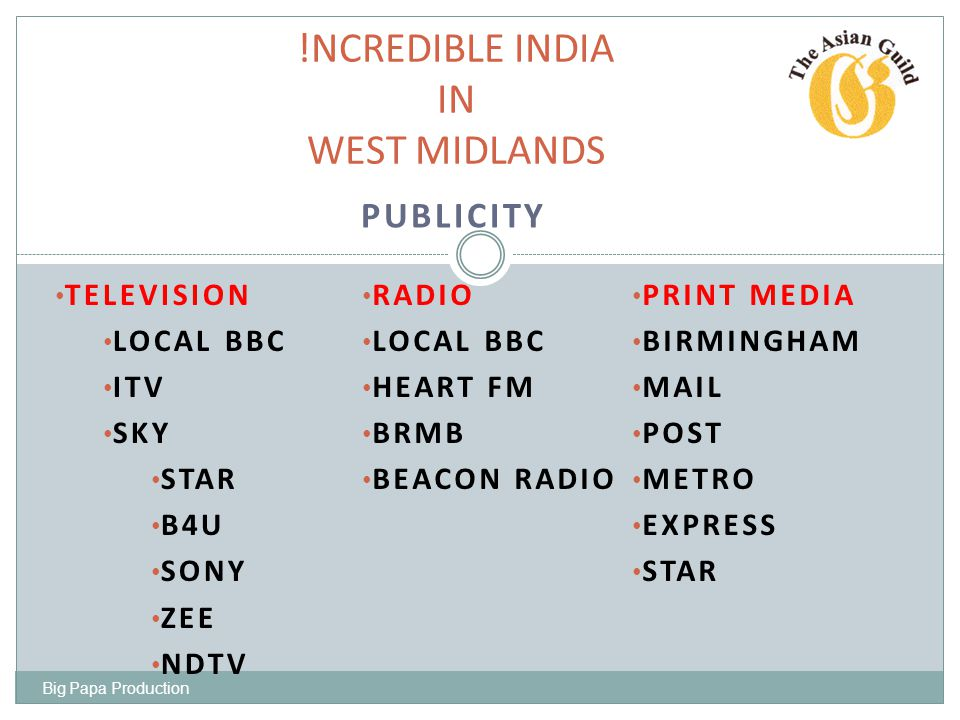 PUBLICITY !NCREDIBLE INDIA IN WEST MIDLANDS MESSAGE !NCREDIBLE INDIA FESTIVAL JULY 2011 EVERY AUGUST BANK HOLIDAY2012+ SUPPORTED AND PROMOTED BY INDIA TOURIST OFFICE BIRMINGHAM CITY COUNCIL SANDWELL BOROUGH COUNCIL WEST MIDLAND POLICE Big Papa Production