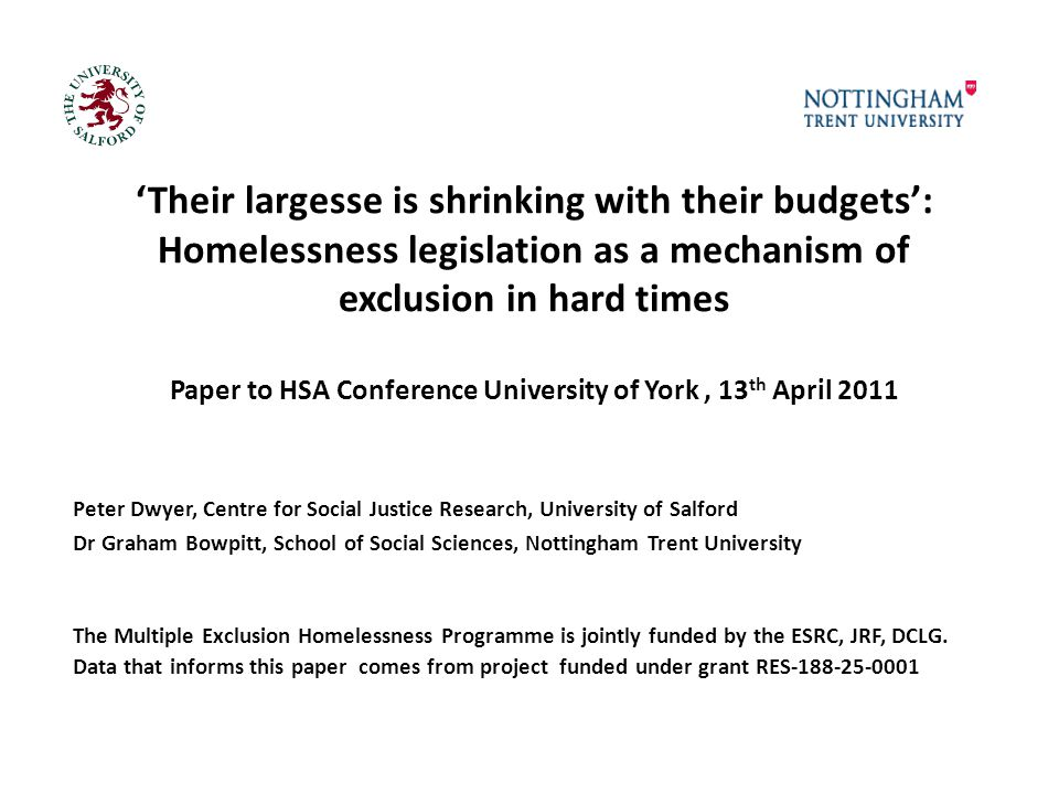 'Their largesse is shrinking with their budgets': Homelessness legislation as a mechanism of exclusion in hard times Paper to HSA Conference University of York, 13 th April 2011 Peter Dwyer, Centre for Social Justice Research, University of Salford Dr Graham Bowpitt, School of Social Sciences, Nottingham Trent University The Multiple Exclusion Homelessness Programme is jointly funded by the ESRC, JRF, DCLG.