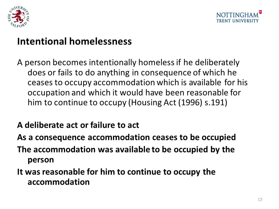 Intentional homelessness A person becomes intentionally homeless if he deliberately does or fails to do anything in consequence of which he ceases to occupy accommodation which is available for his occupation and which it would have been reasonable for him to continue to occupy (Housing Act (1996) s.191) A deliberate act or failure to act As a consequence accommodation ceases to be occupied The accommodation was available to be occupied by the person It was reasonable for him to continue to occupy the accommodation 13