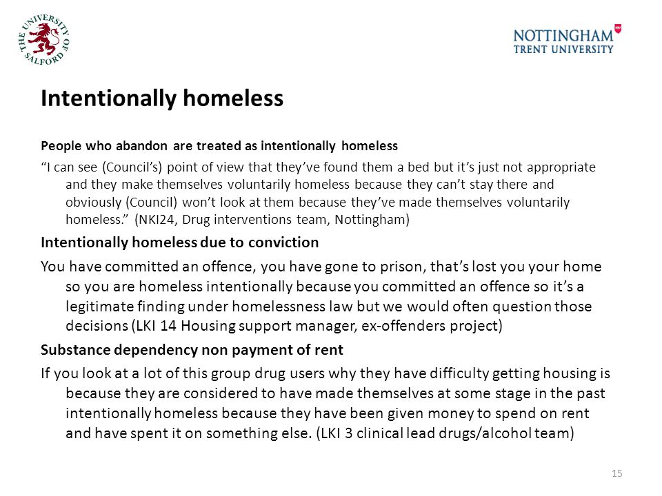 Intentionally homeless People who abandon are treated as intentionally homeless I can see (Council's) point of view that they've found them a bed but it's just not appropriate and they make themselves voluntarily homeless because they can't stay there and obviously (Council) won't look at them because they've made themselves voluntarily homeless. (NKI24, Drug interventions team, Nottingham) Intentionally homeless due to conviction You have committed an offence, you have gone to prison, that's lost you your home so you are homeless intentionally because you committed an offence so it's a legitimate finding under homelessness law but we would often question those decisions (LKI 14 Housing support manager, ex-offenders project) Substance dependency non payment of rent If you look at a lot of this group drug users why they have difficulty getting housing is because they are considered to have made themselves at some stage in the past intentionally homeless because they have been given money to spend on rent and have spent it on something else.