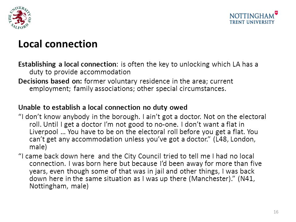 Local connection Establishing a local connection: is often the key to unlocking which LA has a duty to provide accommodation Decisions based on: former voluntary residence in the area; current employment; family associations; other special circumstances.