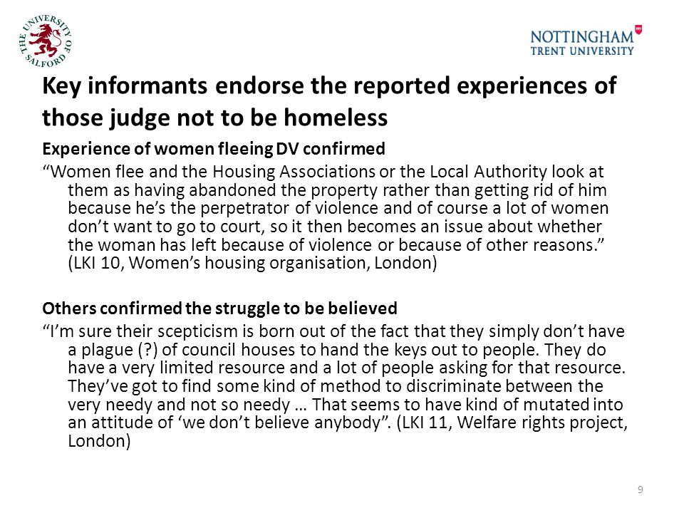 Key informants endorse the reported experiences of those judge not to be homeless Experience of women fleeing DV confirmed Women flee and the Housing Associations or the Local Authority look at them as having abandoned the property rather than getting rid of him because he's the perpetrator of violence and of course a lot of women don't want to go to court, so it then becomes an issue about whether the woman has left because of violence or because of other reasons. (LKI 10, Women's housing organisation, London) Others confirmed the struggle to be believed I'm sure their scepticism is born out of the fact that they simply don't have a plague ( ) of council houses to hand the keys out to people.