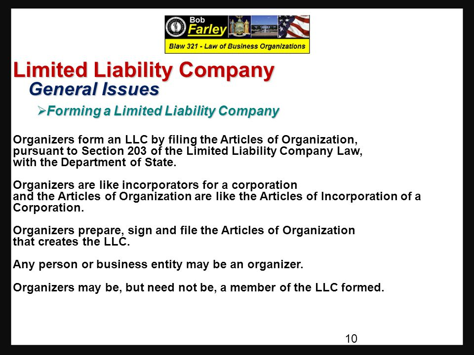 Limited Liability Company General Issues General Issues  Forming a Limited Liability Company Organizers form an LLC by filing the Articles of Organization, pursuant to Section 203 of the Limited Liability Company Law, with the Department of State.
