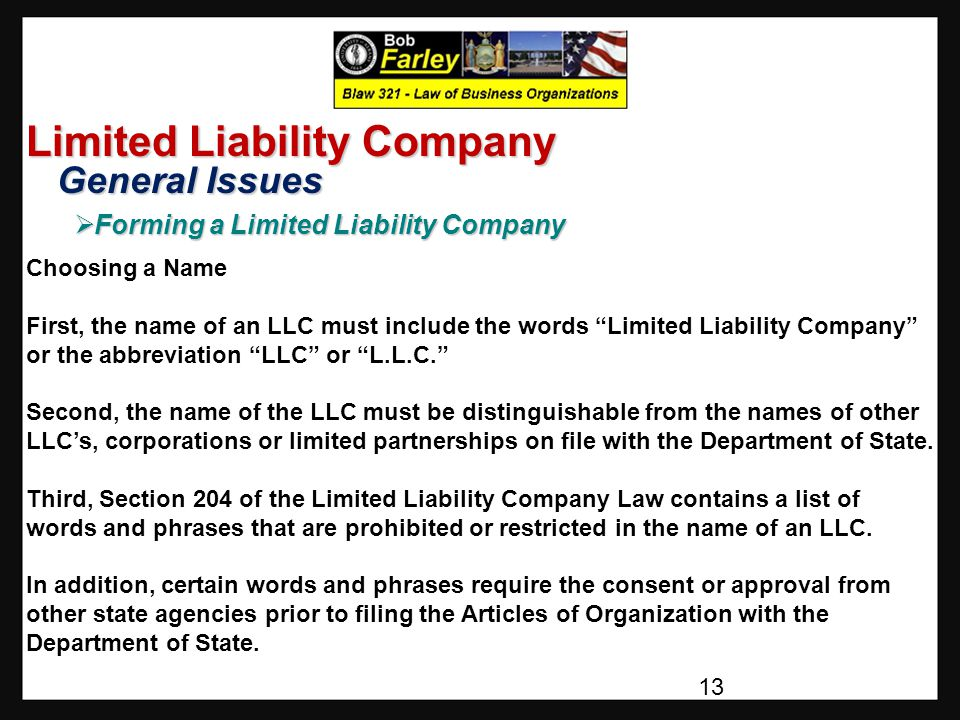 Limited Liability Company General Issues General Issues  Forming a Limited Liability Company Choosing a Name First, the name of an LLC must include the words Limited Liability Company or the abbreviation LLC or L.L.C. Second, the name of the LLC must be distinguishable from the names of other LLC's, corporations or limited partnerships on file with the Department of State.