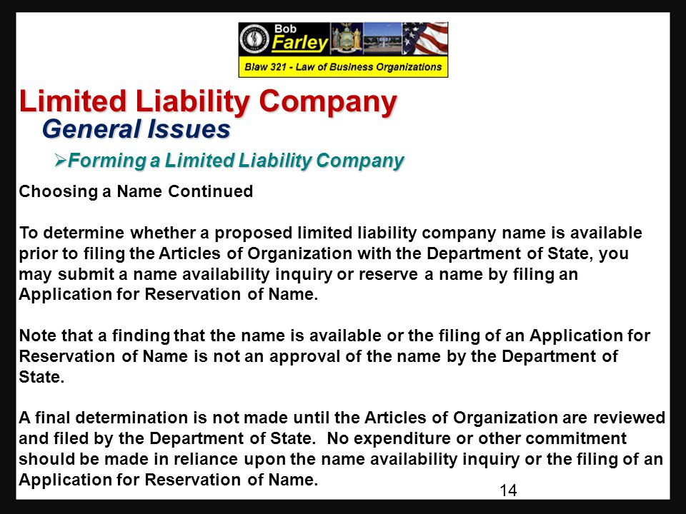 Limited Liability Company General Issues General Issues  Forming a Limited Liability Company Choosing a Name Continued To determine whether a proposed limited liability company name is available prior to filing the Articles of Organization with the Department of State, you may submit a name availability inquiry or reserve a name by filing an Application for Reservation of Name.