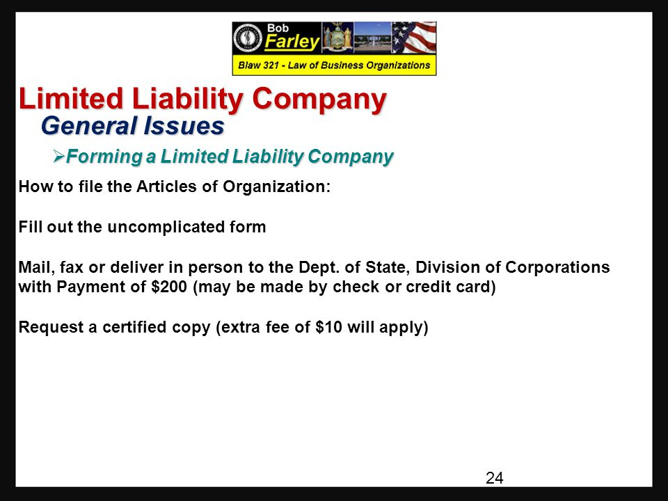Limited Liability Company General Issues General Issues  Forming a Limited Liability Company How to file the Articles of Organization: Fill out the uncomplicated form Mail, fax or deliver in person to the Dept.