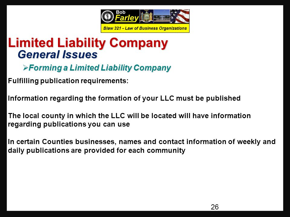 Limited Liability Company General Issues General Issues  Forming a Limited Liability Company Fulfilling publication requirements: Information regarding the formation of your LLC must be published The local county in which the LLC will be located will have information regarding publications you can use In certain Counties businesses, names and contact information of weekly and daily publications are provided for each community 26