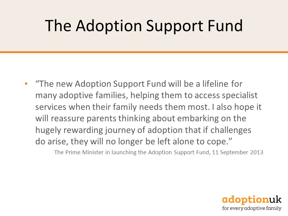The Adoption Support Fund The new Adoption Support Fund will be a lifeline for many adoptive families, helping them to access specialist services when their family needs them most.