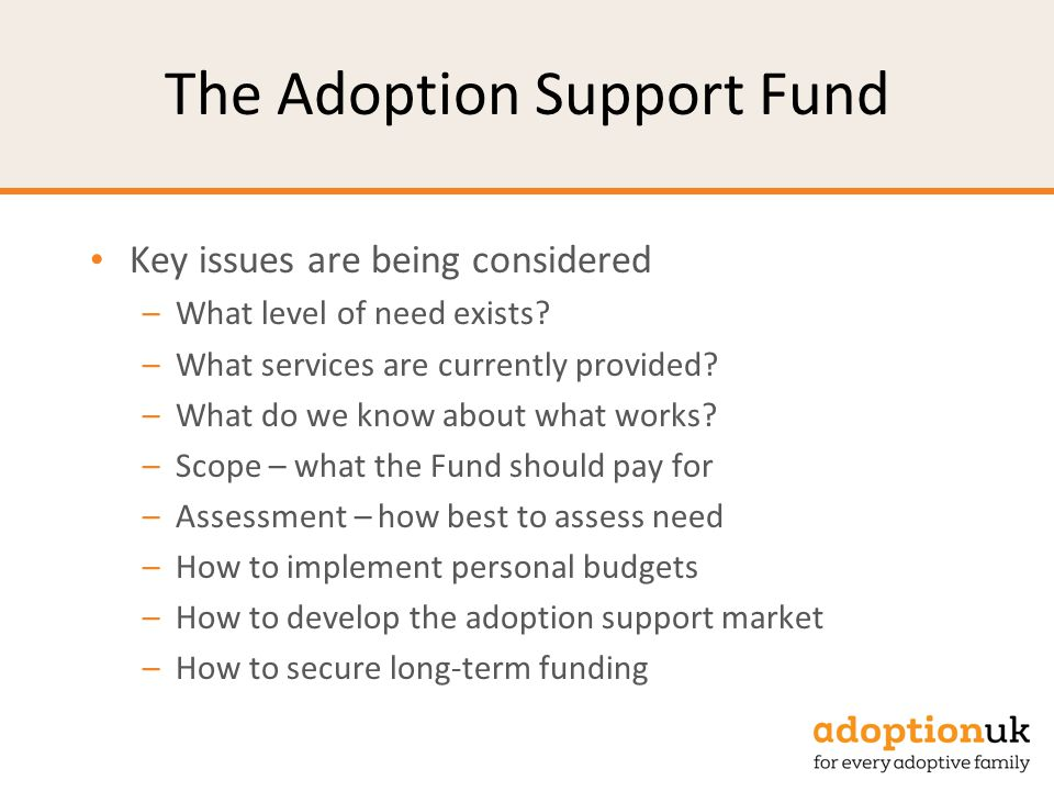 Adoption Support Fund Some of our challenges: –A disruption to current systems –Ensuring that the Fund meets future needs –Developing a typology of needs and responses to need –Building an evidence base –Avoiding unintended consequences –Ensuring the additive nature of the Fund –Relationships with CAMHS, Pupil Premium and EHC Plans