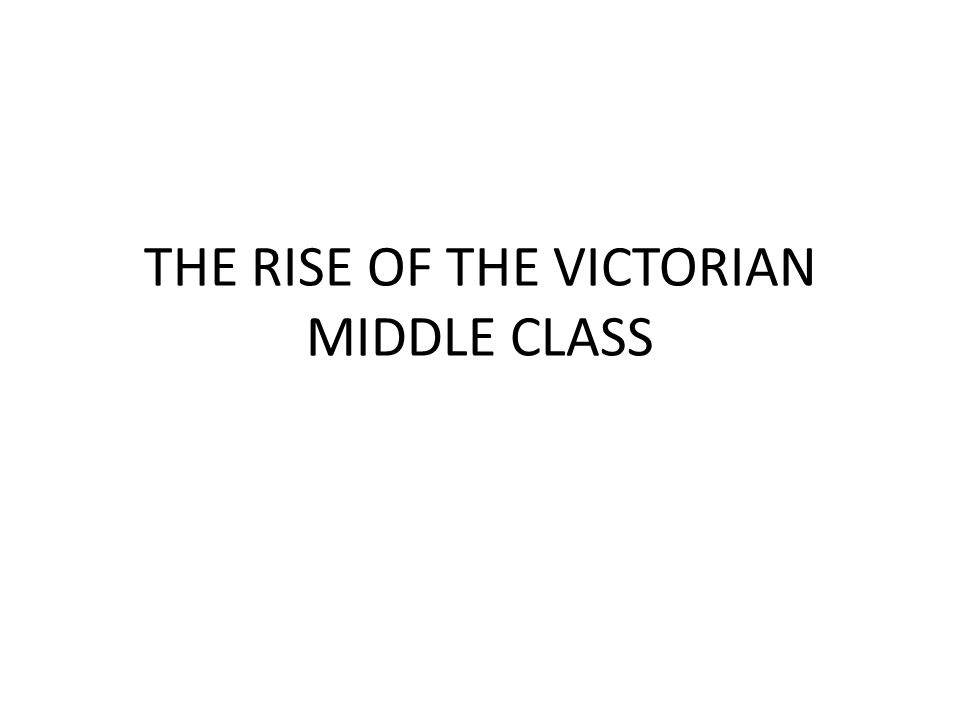 THE RISE OF THE VICTORIAN MIDDLE CLASS