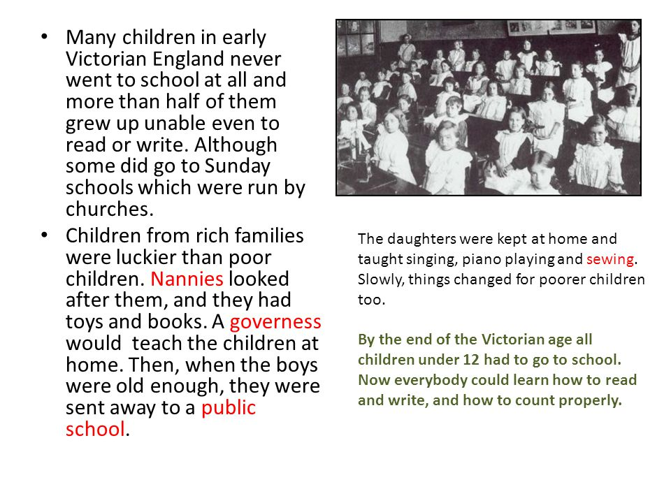 Many children in early Victorian England never went to school at all and more than half of them grew up unable even to read or write. Although some di