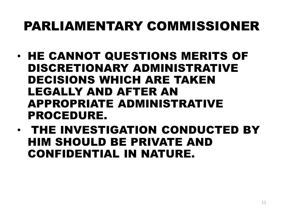 PARLIAMENTARY COMMISSIONER HE CANNOT QUESTIONS MERITS OF DISCRETIONARY ADMINISTRATIVE DECISIONS WHICH ARE TAKEN LEGALLY AND AFTER AN APPROPRIATE ADMINISTRATIVE PROCEDURE.