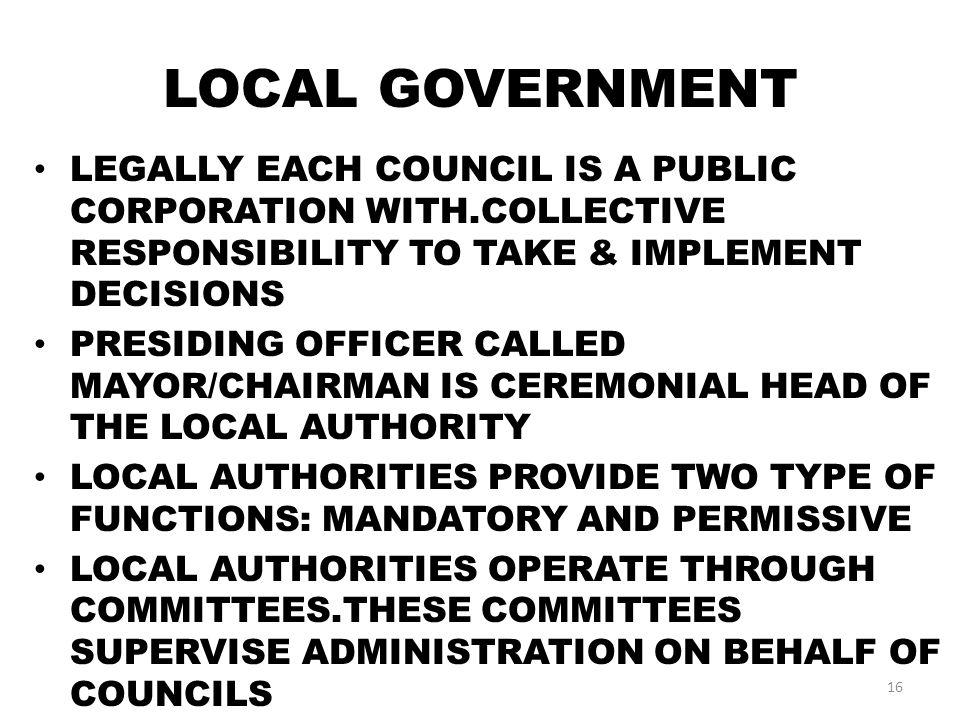 LOCAL GOVERNMENT LEGALLY EACH COUNCIL IS A PUBLIC CORPORATION WITH.COLLECTIVE RESPONSIBILITY TO TAKE & IMPLEMENT DECISIONS PRESIDING OFFICER CALLED MAYOR/CHAIRMAN IS CEREMONIAL HEAD OF THE LOCAL AUTHORITY LOCAL AUTHORITIES PROVIDE TWO TYPE OF FUNCTIONS: MANDATORY AND PERMISSIVE LOCAL AUTHORITIES OPERATE THROUGH COMMITTEES.THESE COMMITTEES SUPERVISE ADMINISTRATION ON BEHALF OF COUNCILS 16