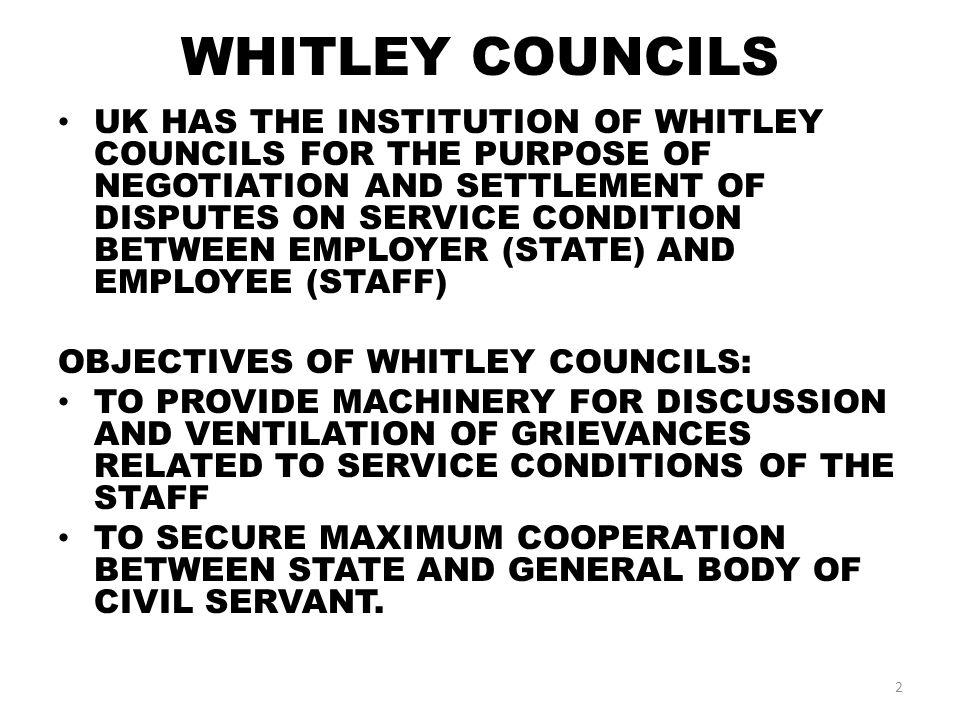 WHITLEY COUNCILS UK HAS THE INSTITUTION OF WHITLEY COUNCILS FOR THE PURPOSE OF NEGOTIATION AND SETTLEMENT OF DISPUTES ON SERVICE CONDITION BETWEEN EMPLOYER (STATE) AND EMPLOYEE (STAFF) OBJECTIVES OF WHITLEY COUNCILS: TO PROVIDE MACHINERY FOR DISCUSSION AND VENTILATION OF GRIEVANCES RELATED TO SERVICE CONDITIONS OF THE STAFF TO SECURE MAXIMUM COOPERATION BETWEEN STATE AND GENERAL BODY OF CIVIL SERVANT.