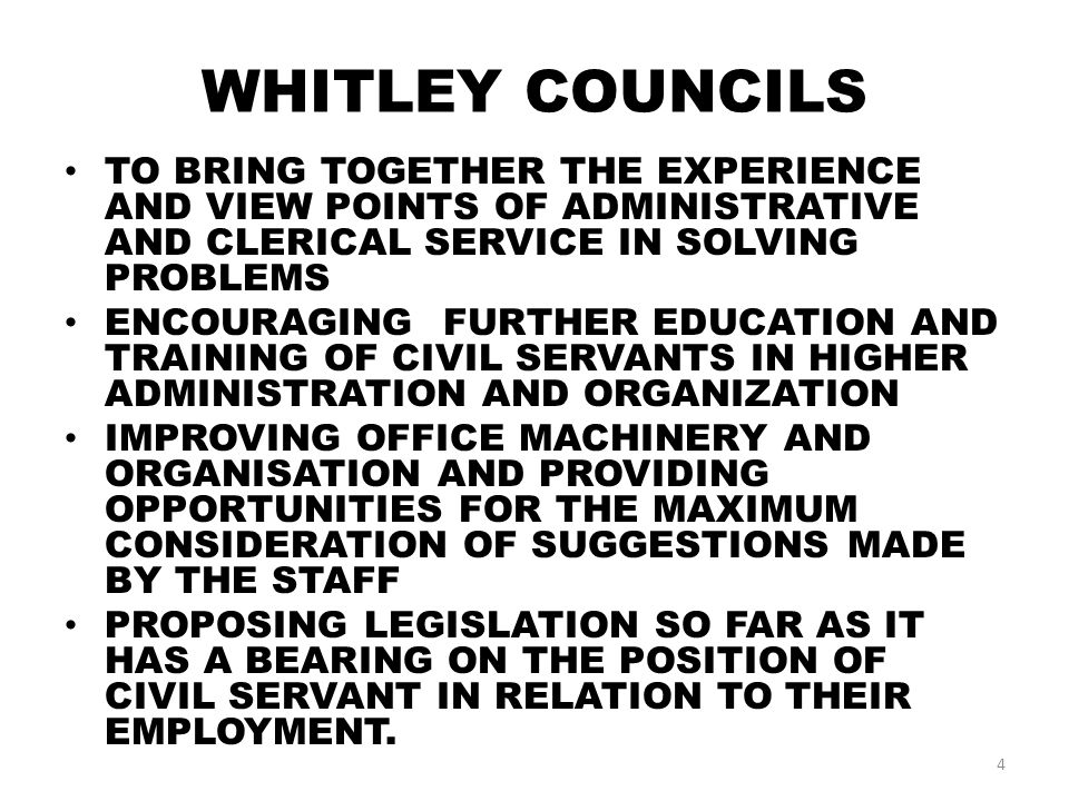 WHITLEY COUNCILS TO BRING TOGETHER THE EXPERIENCE AND VIEW POINTS OF ADMINISTRATIVE AND CLERICAL SERVICE IN SOLVING PROBLEMS ENCOURAGING FURTHER EDUCATION AND TRAINING OF CIVIL SERVANTS IN HIGHER ADMINISTRATION AND ORGANIZATION IMPROVING OFFICE MACHINERY AND ORGANISATION AND PROVIDING OPPORTUNITIES FOR THE MAXIMUM CONSIDERATION OF SUGGESTIONS MADE BY THE STAFF PROPOSING LEGISLATION SO FAR AS IT HAS A BEARING ON THE POSITION OF CIVIL SERVANT IN RELATION TO THEIR EMPLOYMENT.
