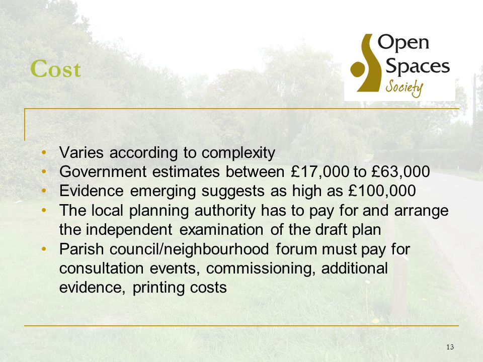 13 Cost Varies according to complexity Government estimates between £17,000 to £63,000 Evidence emerging suggests as high as £100,000 The local planning authority has to pay for and arrange the independent examination of the draft plan Parish council/neighbourhood forum must pay for consultation events, commissioning, additional evidence, printing costs