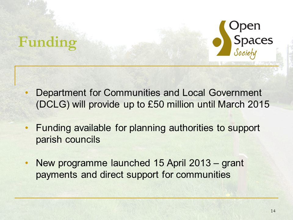 14 Funding Department for Communities and Local Government (DCLG) will provide up to £50 million until March 2015 Funding available for planning authorities to support parish councils New programme launched 15 April 2013 – grant payments and direct support for communities