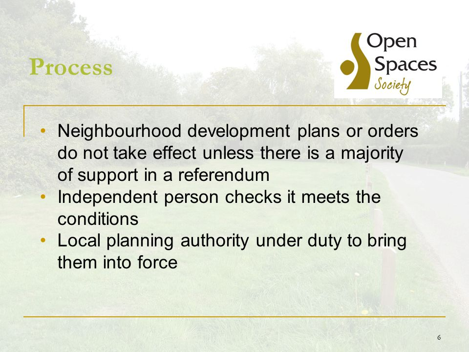 6 Process Neighbourhood development plans or orders do not take effect unless there is a majority of support in a referendum Independent person checks it meets the conditions Local planning authority under duty to bring them into force