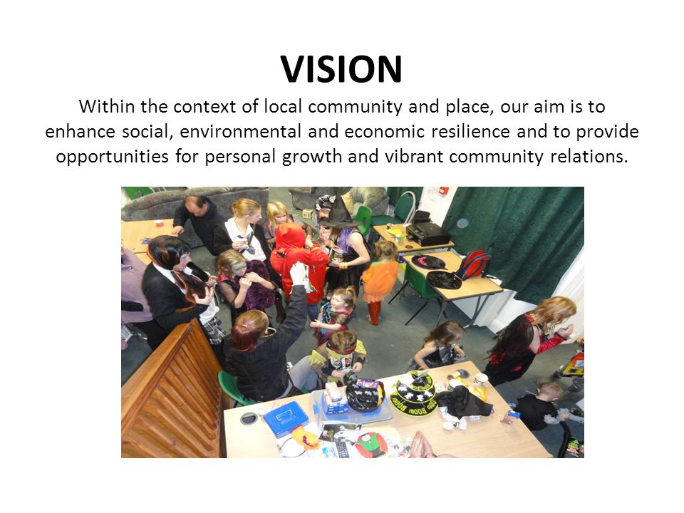 VISION Within the context of local community and place, our aim is to enhance social, environmental and economic resilience and to provide opportunities for personal growth and vibrant community relations.