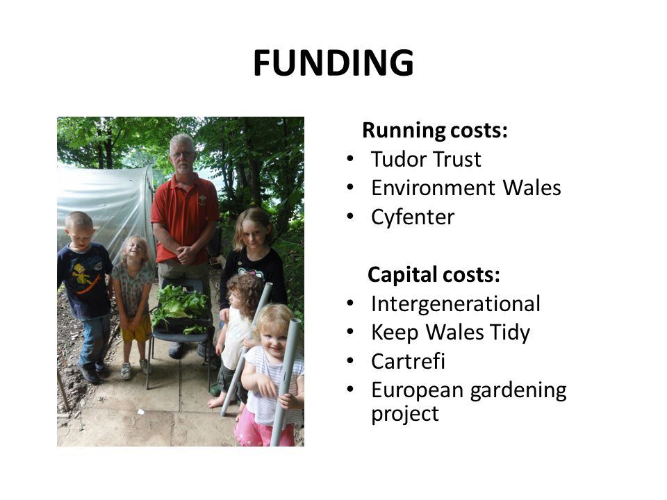 FUNDING Running costs: Tudor Trust Environment Wales Cyfenter Capital costs: Intergenerational Keep Wales Tidy Cartrefi European gardening project
