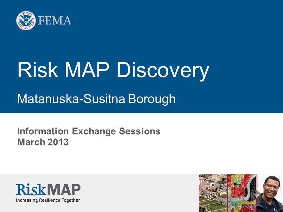 Risk MAP Discovery Matanuska-Susitna Borough Information Exchange Sessions March 2013