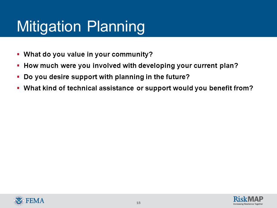 15 Mitigation Planning  What do you value in your community?  How much were you involved with developing your current plan?  Do you desire support