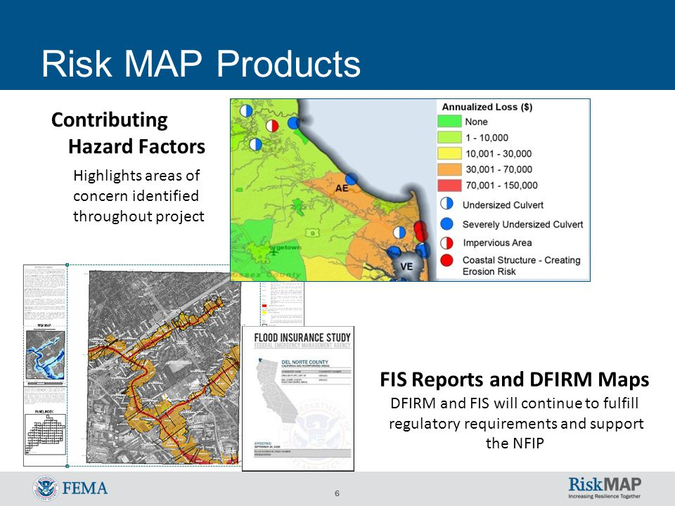 6 Risk MAP Products Contributing Hazard Factors Highlights areas of concern identified throughout project FIS Reports and DFIRM Maps DFIRM and FIS wil