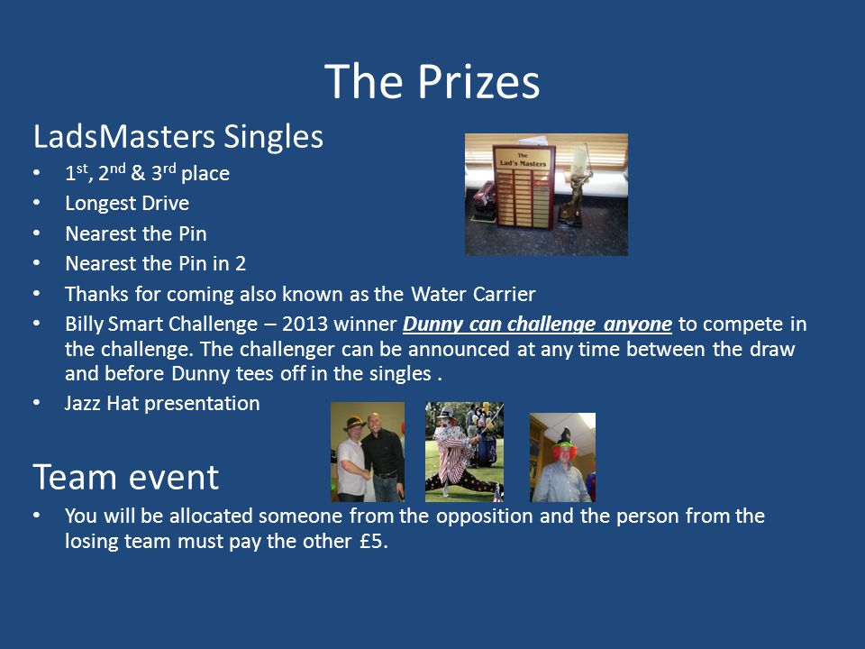 The Prizes LadsMasters Singles 1 st, 2 nd & 3 rd place Longest Drive Nearest the Pin Nearest the Pin in 2 Thanks for coming also known as the Water Carrier Billy Smart Challenge – 2013 winner Dunny can challenge anyone to compete in the challenge.