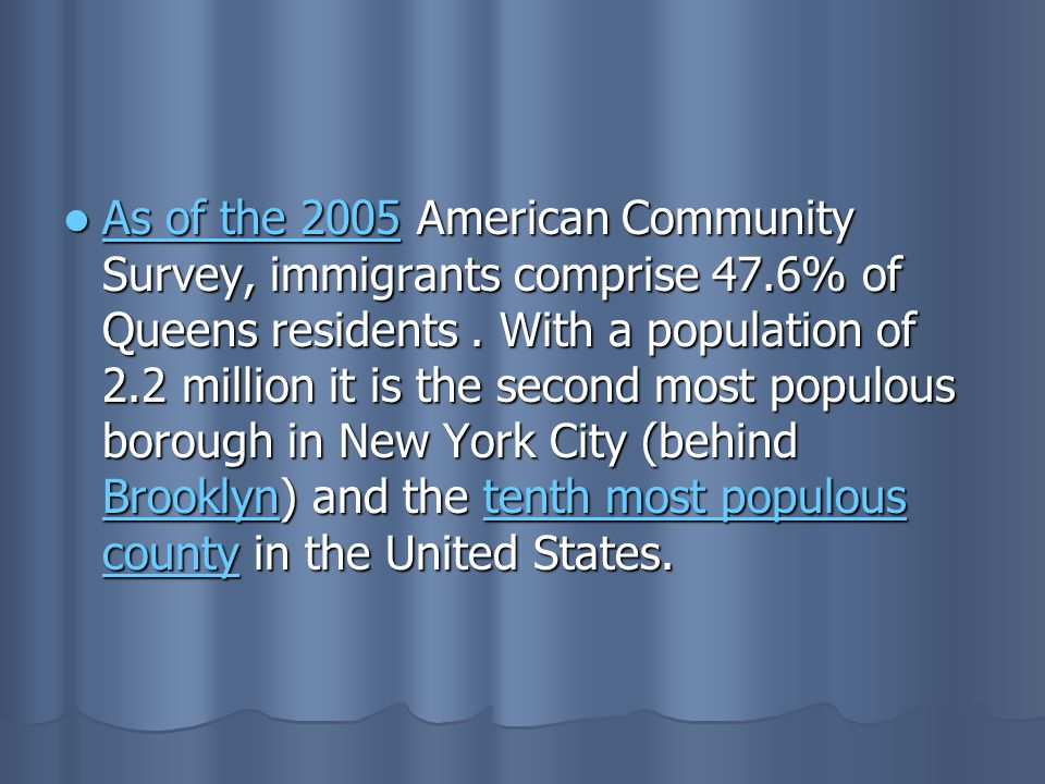 As of the 2005 American Community Survey, immigrants comprise 47.6% of Queens residents. With a population of 2.2 million it is the second most populo