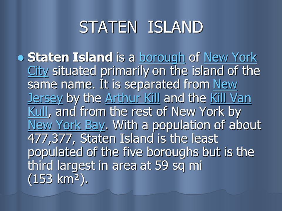STATEN ISLAND Staten Island is a borough of New York City situated primarily on the island of the same name. It is separated from New Jersey by the Ar