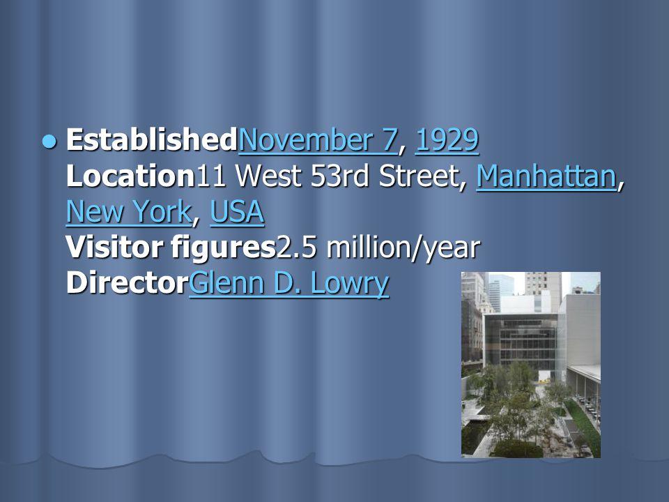 EstablishedNovember 7, 1929 Location11 West 53rd Street, Manhattan, New York, USA Visitor figures2.5 million/year DirectorGlenn D.