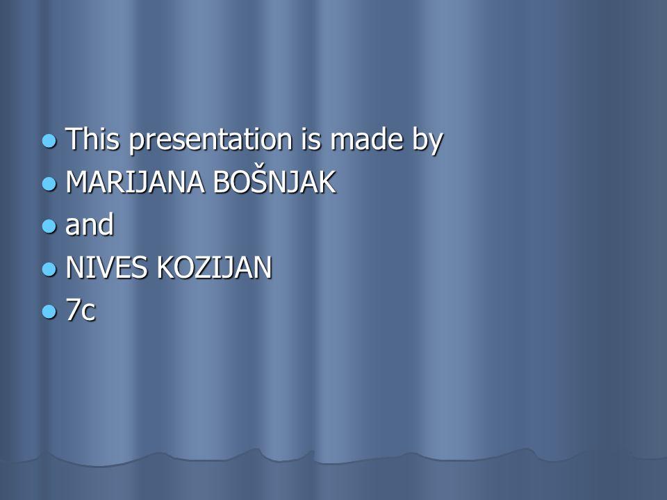 This presentation is made by This presentation is made by MARIJANA BOŠNJAK MARIJANA BOŠNJAK and and NIVES KOZIJAN NIVES KOZIJAN 7c 7c
