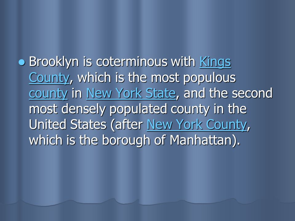 Brooklyn is coterminous with Kings County, which is the most populous county in New York State, and the second most densely populated county in the Un