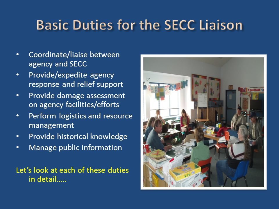 Coordinate/liaise between agency and SECC Provide/expedite agency response and relief support Provide damage assessment on agency facilities/efforts Perform logistics and resource management Provide historical knowledge Manage public information Let's look at each of these duties in detail…..