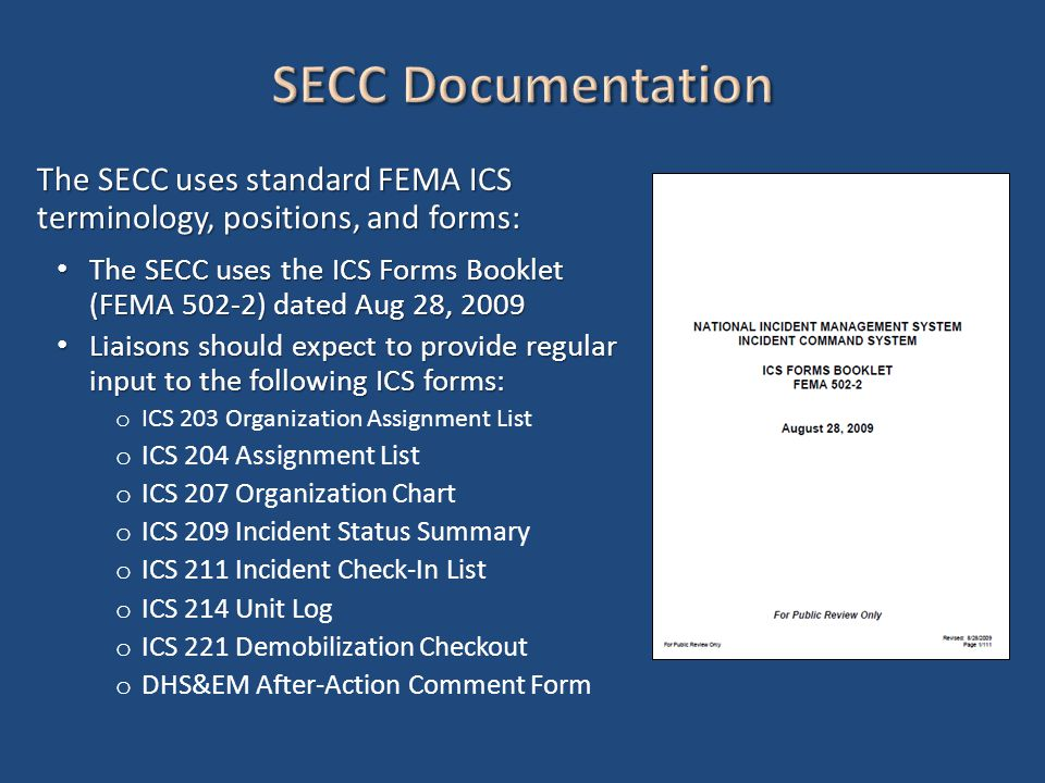 The SECC uses standard FEMA ICS terminology, positions, and forms: The SECC uses the ICS Forms Booklet (FEMA 502-2) dated Aug 28, 2009 The SECC uses the ICS Forms Booklet (FEMA 502-2) dated Aug 28, 2009 Liaisons should expect to provide regular input to the following ICS forms: Liaisons should expect to provide regular input to the following ICS forms: o ICS 203 Organization Assignment List o ICS 204 Assignment List o ICS 207 Organization Chart o ICS 209 Incident Status Summary o ICS 211 Incident Check-In List o ICS 214 Unit Log o ICS 221 Demobilization Checkout o DHS&EM After-Action Comment Form